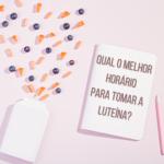 Qual o melhor horário para tomar a luteína?